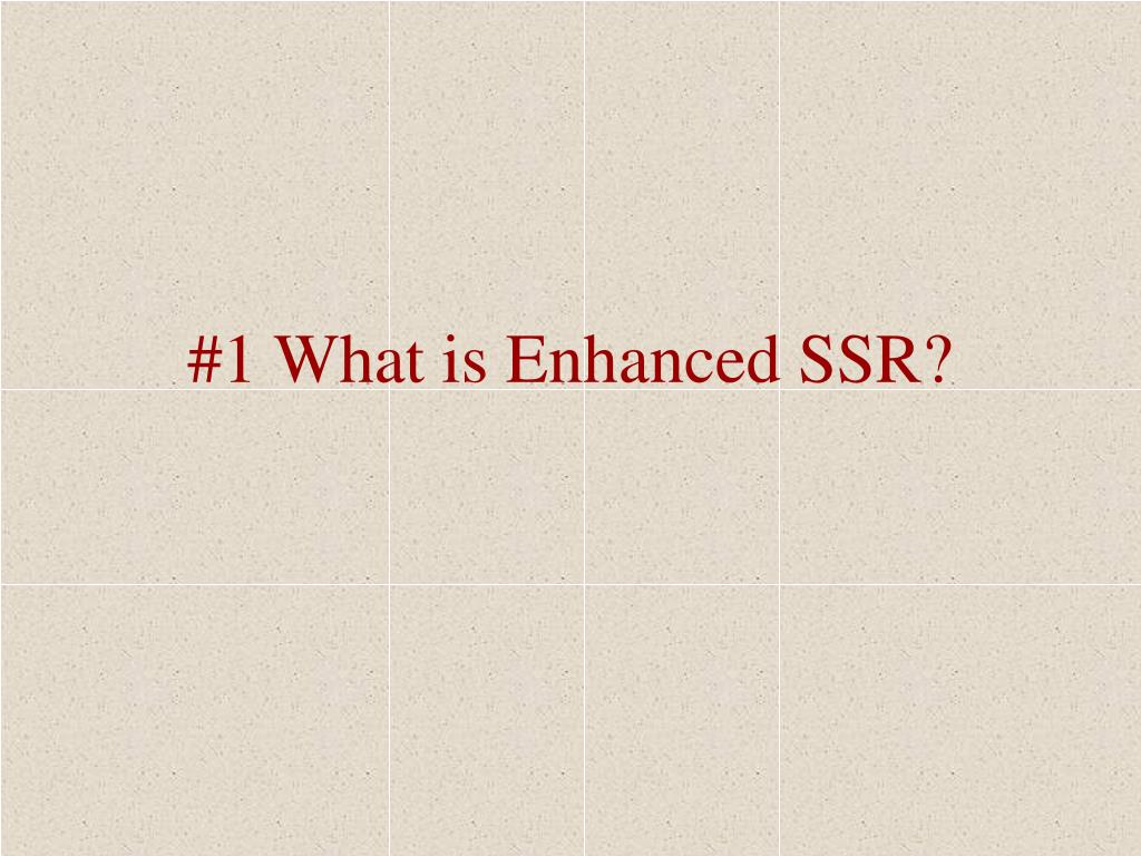 #1 What is Enhanced SSR?