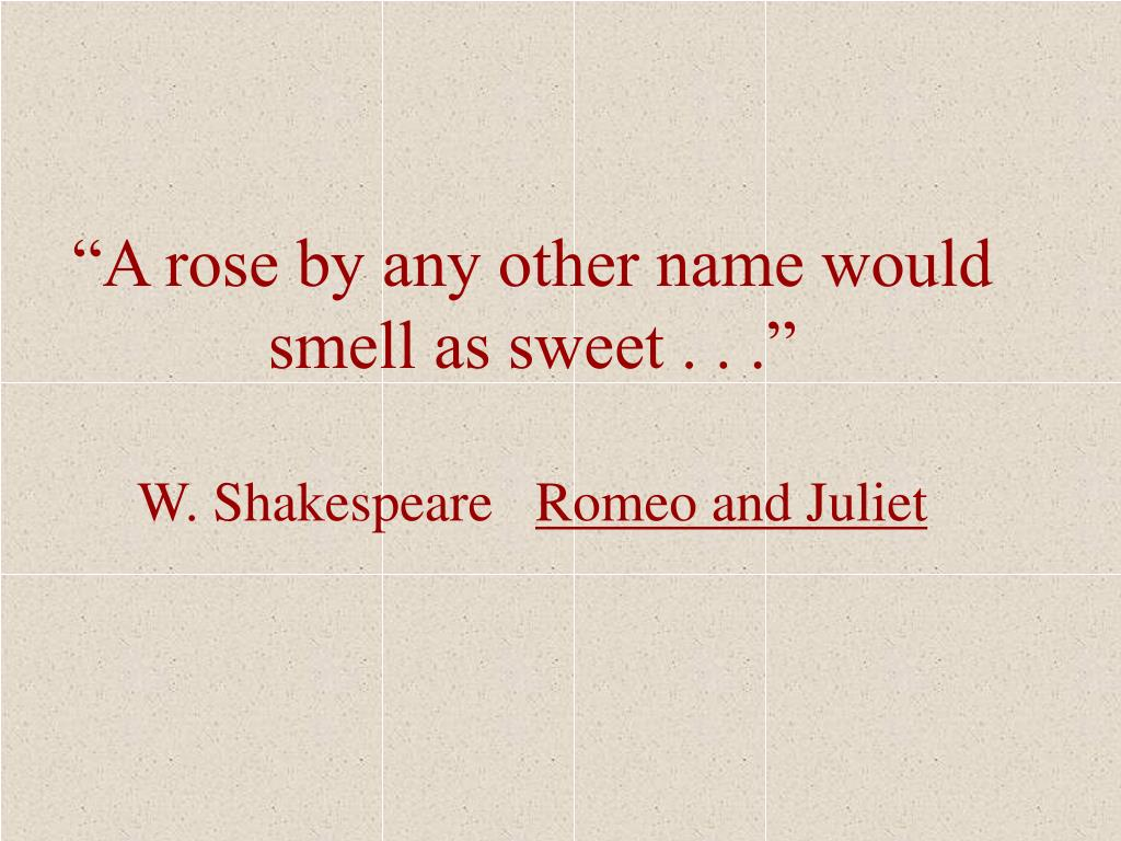 """A rose by any other name would smell as sweet . . ."""