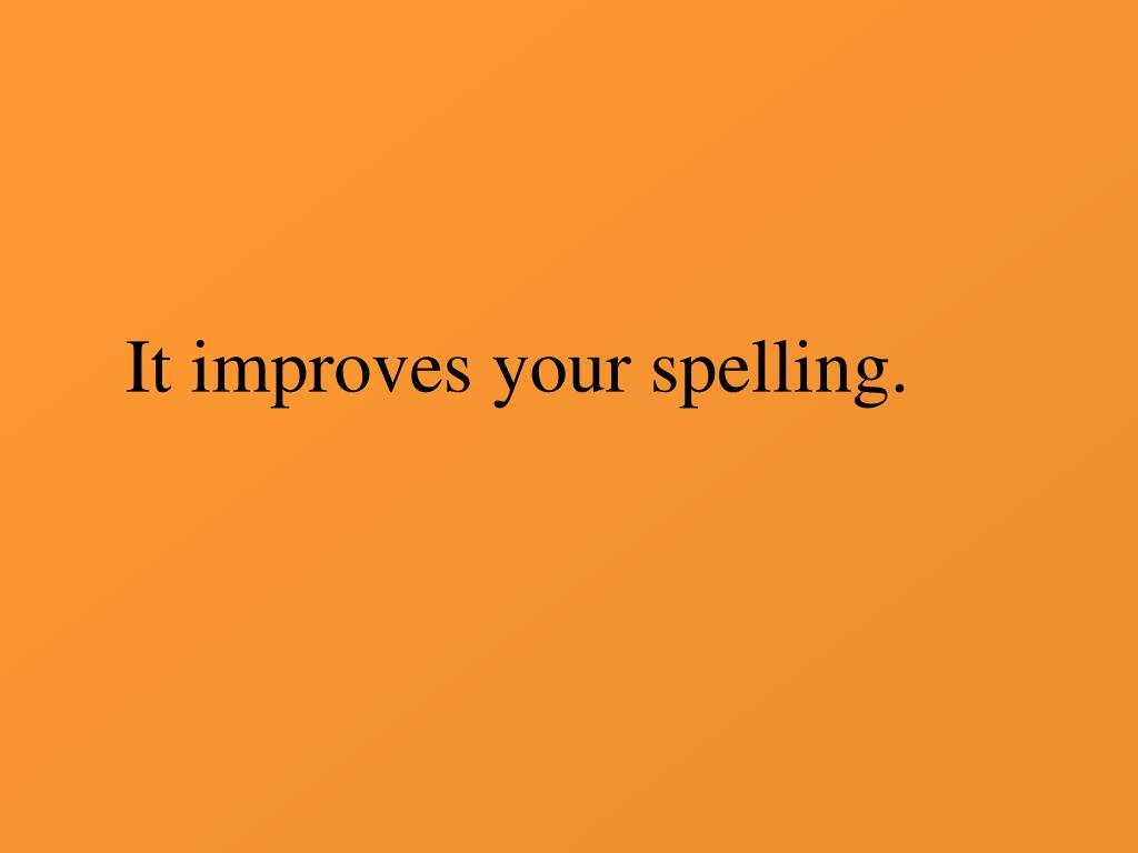 It improves your spelling.