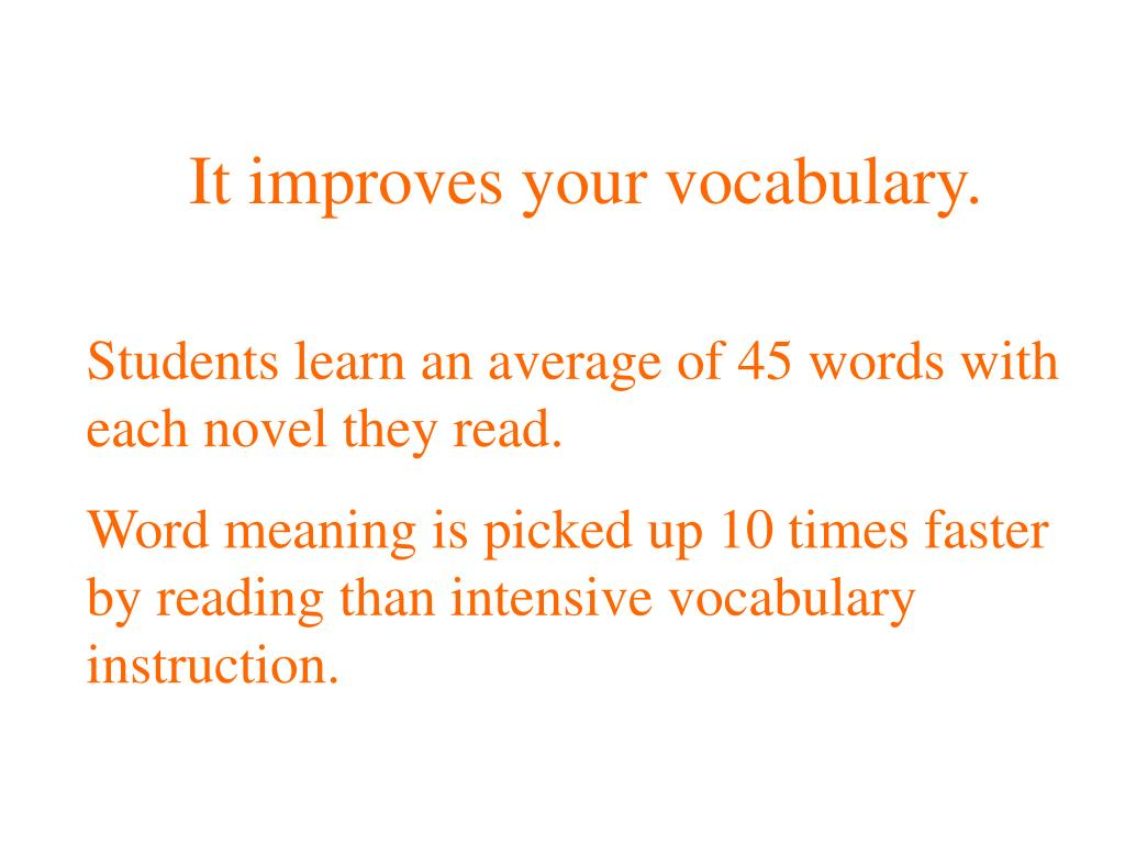 It improves your vocabulary.