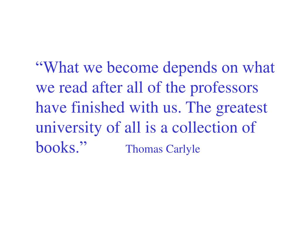 """What we become depends on what we read after all of the professors have finished with us. The greatest university of all is a collection of books."""