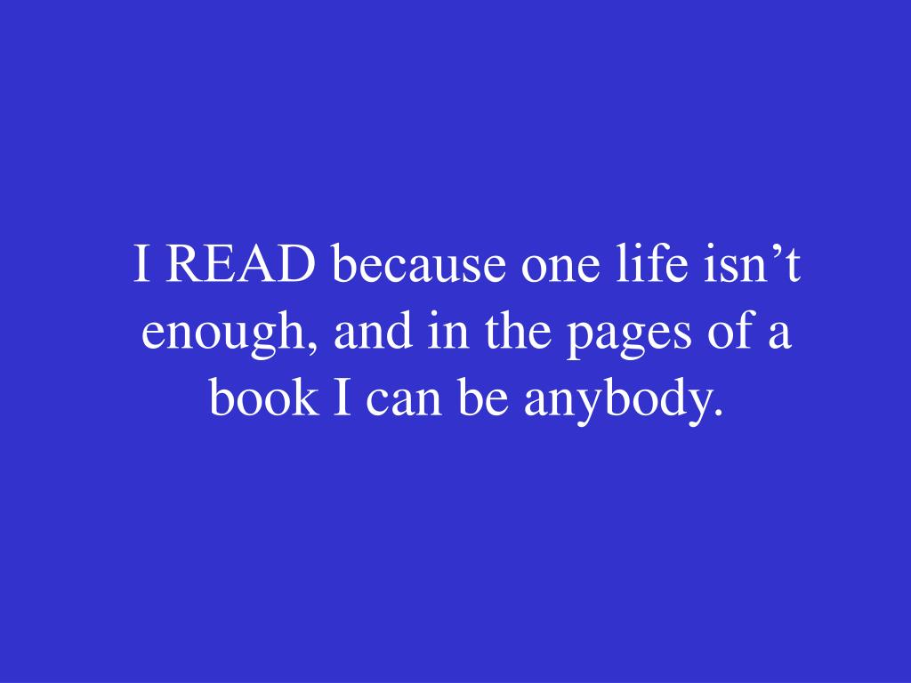 I READ because one life isn't enough, and in the pages of a book I can be anybody.