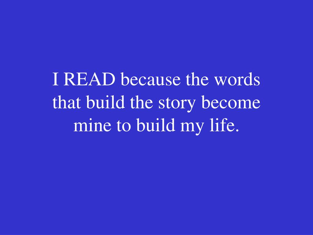 I READ because the words that build the story become mine to build my life.