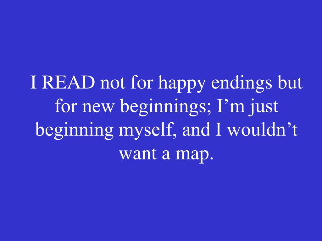 I READ not for happy endings but for new beginnings; I'm just beginning myself, and I wouldn't want a map.