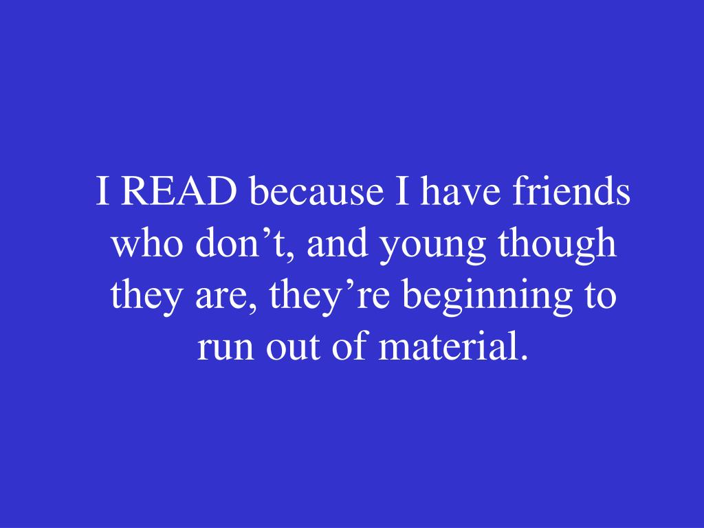 I READ because I have friends who don't, and young though they are, they're beginning to run out of material.
