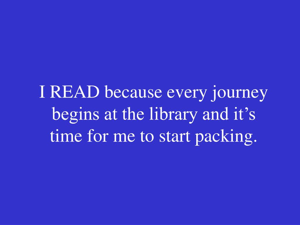 I READ because every journey begins at the library and it's time for me to start packing.