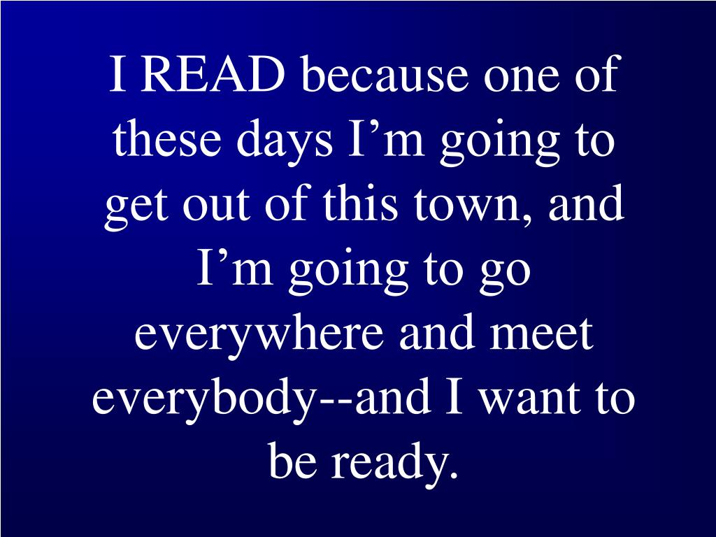 I READ because one of these days I'm going to get out of this town, and I'm going to go everywhere and meet everybody--and I want to be ready.