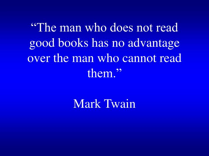 The man who does not read good books has no advantage over the man who cannot read them mark twain
