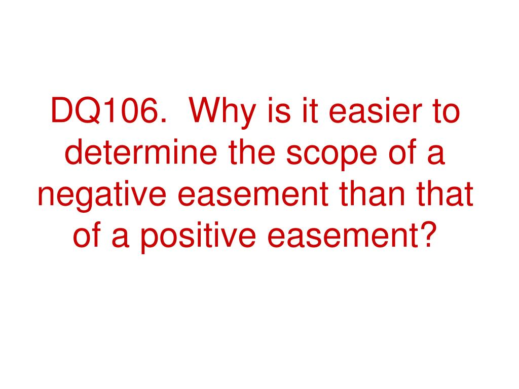 DQ106.  Why is it easier to determine the scope of a negative easement than that of a positive easement?