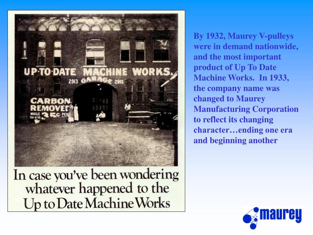 By 1932, Maurey V-pulleys were in demand nationwide, and the most important product of Up To Date Machine Works.  In 1933, the company name was changed to Maurey Manufacturing Corporation to reflect its changing character…ending one era and beginning another
