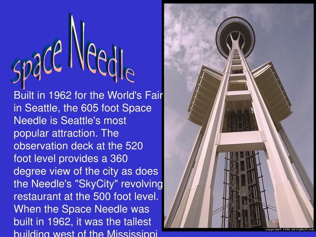 "Built in 1962 for the World's Fair in Seattle, the 605 foot Space Needle is Seattle's most popular attraction. The observation deck at the 520 foot level provides a 360 degree view of the city as does the Needle's ""SkyCity"" revolving restaurant at the 500 foot level."