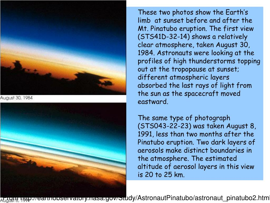 These two photos show the Earth's limb  at sunset before and after the Mt. Pinatubo eruption. The first view (STS41D-32-14) shows a relatively clear atmosphere, taken August 30, 1984. Astronauts were looking at the profiles of high thunderstorms topping out at the tropopause at sunset; different atmospheric layers absorbed the last rays of light from the sun as the spacecraft moved eastward.