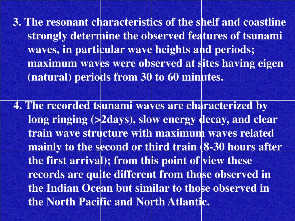 3. The resonant characteristics of the shelf and coastline strongly determine the observed features of tsunami waves, in particular wave heights and periods; maximum waves were observed at sites having eigen (natural) periods from 30 to 60 minutes.