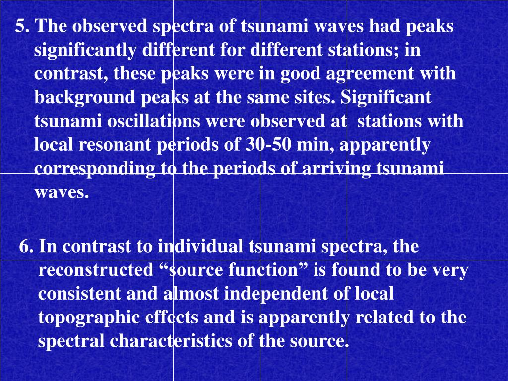 5. The observed spectra of tsunami waves had peaks significantly different for different stations; in contrast, these peaks were in good agreement with background peaks at the same sites. Significant tsunami oscillations were observed at  stations with local resonant periods of 30-50 min, apparently corresponding to the periods of arriving tsunami waves.