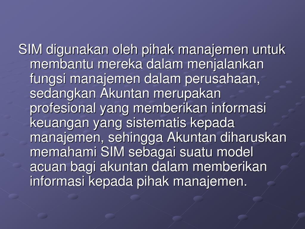 SIM digunakan oleh pihak manajemen untuk membantu mereka dalam menjalankan fungsi manajemen dalam perusahaan, sedangkan Akuntan merupakan profesional yang memberikan informasi keuangan yang sistematis kepada manajemen, sehingga Akuntan diharuskan memahami SIM sebagai suatu model acuan bagi akuntan dalam memberikan informasi kepada pihak manajemen.