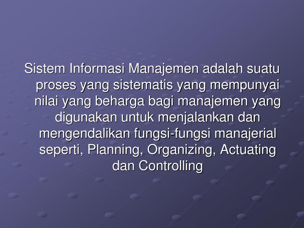 Sistem Informasi Manajemen adalah suatu proses yang sistematis yang mempunyai nilai yang beharga bagi manajemen yang digunakan untuk menjalankan dan mengendalikan fungsi-fungsi manajerial seperti, Planning, Organizing, Actuating dan Controlling