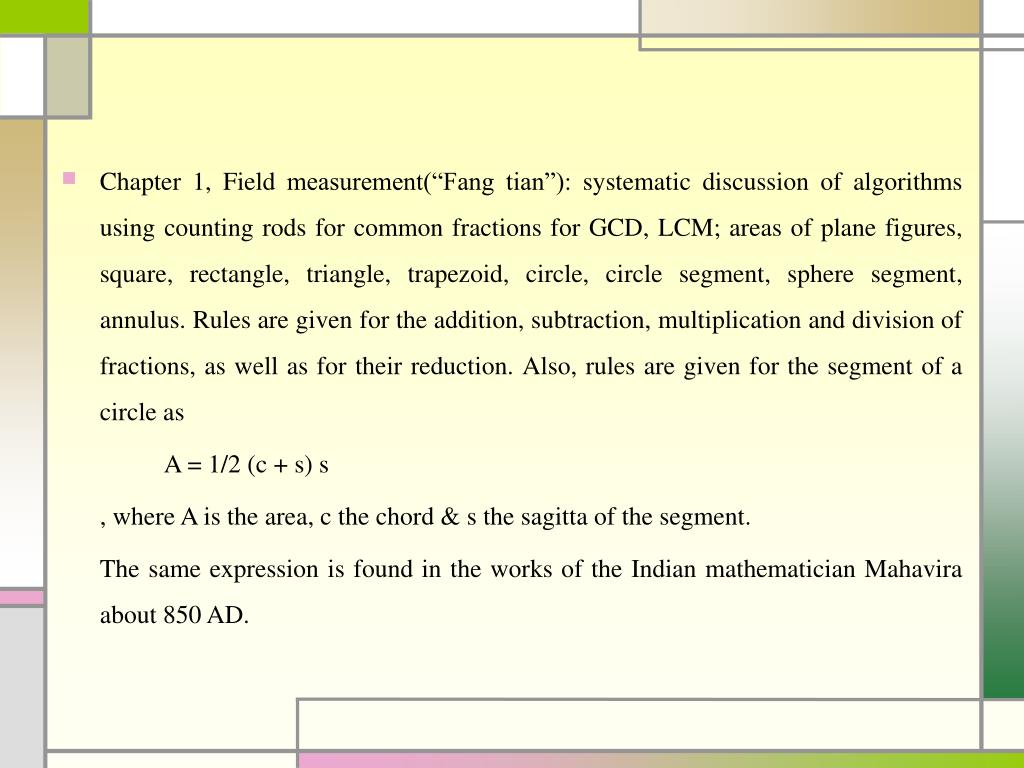 """Chapter 1, Field measurement(""""Fang tian""""): systematic discussion of algorithms using counting rods for common fractions for GCD, LCM; areas of plane figures, square, rectangle, triangle, trapezoid, circle, circle segment, sphere segment, annulus. Rules are given for the addition, subtraction, multiplication and division of fractions, as well as for their reduction. Also, rules are given for the segment of a circle as"""