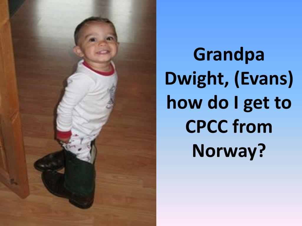 Grandpa Dwight, (Evans) how do I get to CPCC from Norway?