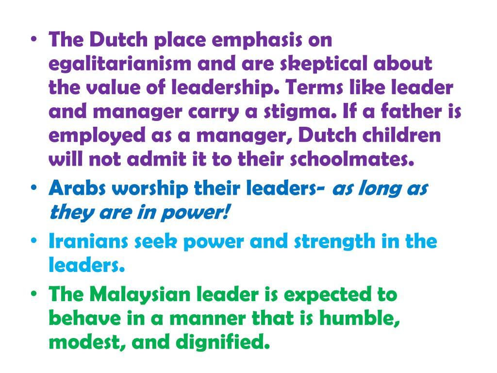 The Dutch place emphasis on egalitarianism and are skeptical about the value of leadership. Terms like leader and manager carry a stigma. If a father is employed as a manager, Dutch children will not admit it to their schoolmates.