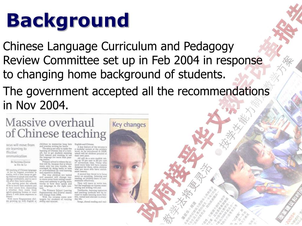 Chinese Language Curriculum and Pedagogy Review Committee set up in Feb 2004 in response to changing home background of students.