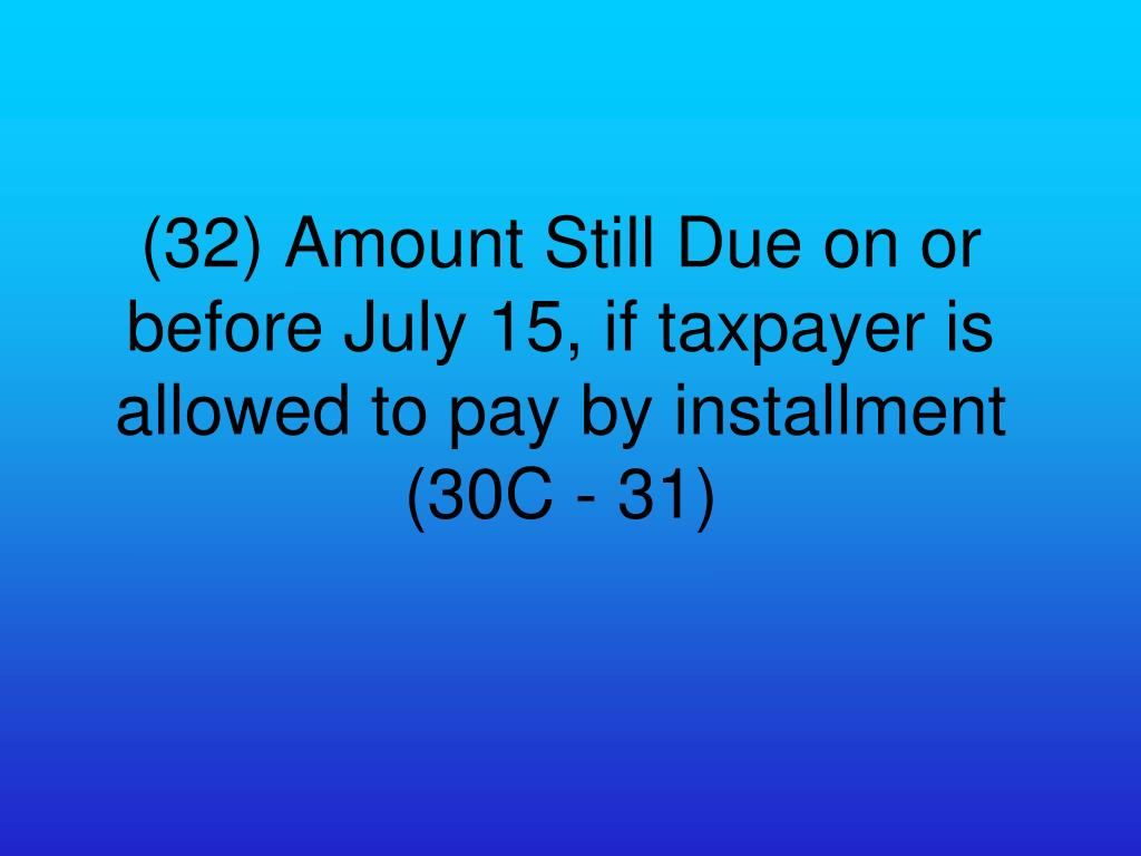 (32) Amount Still Due on or before July 15, if taxpayer is allowed to pay by installment