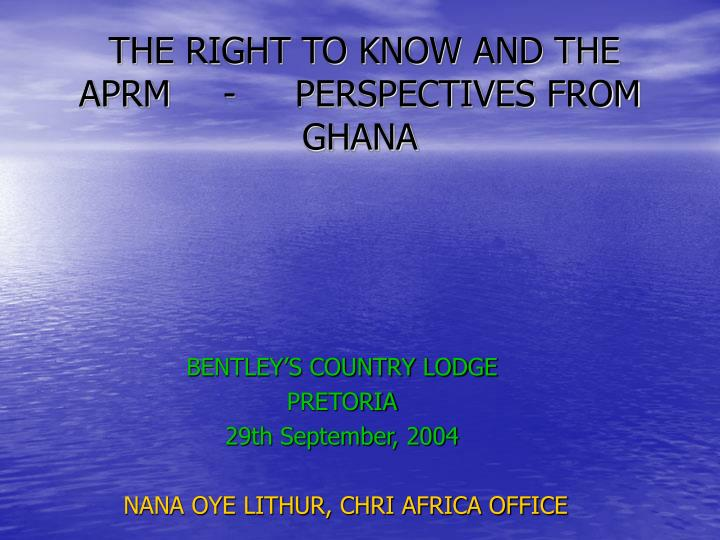 The right to know and the aprm perspectives from ghana