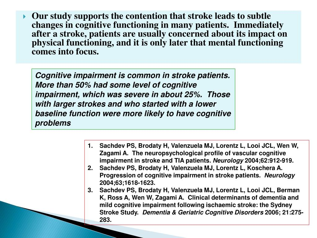 Our study supports the contention that stroke leads to subtle changes in cognitive functioning in many patients.  Immediately after a stroke, patients are usually concerned about its impact on physical functioning, and it is only later that mental functioning comes into focus.