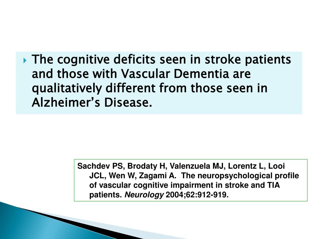 The cognitive deficits seen in stroke patients and those with Vascular Dementia are qualitatively different from those seen in Alzheimer's Disease.