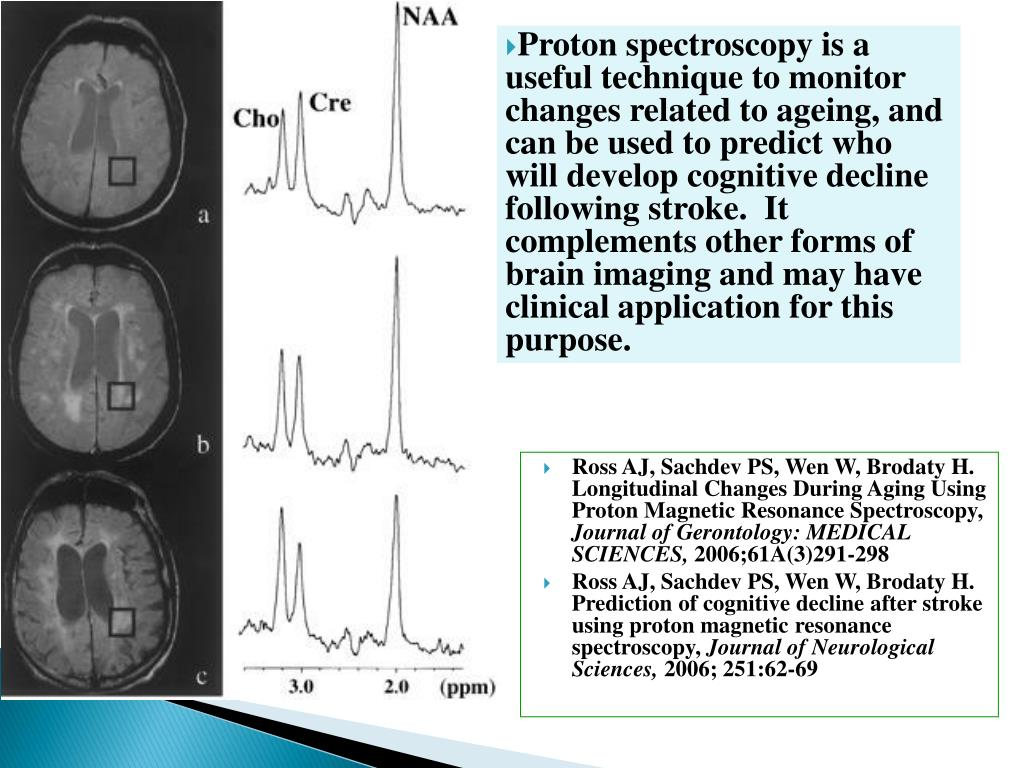 Proton spectroscopy is a useful technique to monitor changes related to ageing, and can be used to predict who will develop cognitive decline following stroke.  It complements other forms of brain imaging and may have clinical application for this purpose.