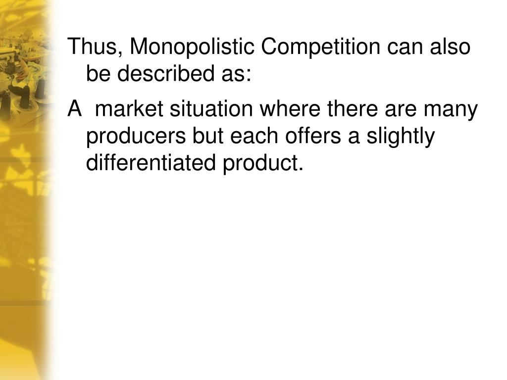 Thus, Monopolistic Competition can also be described as: