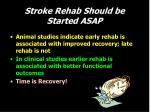 stroke rehab should be started asap