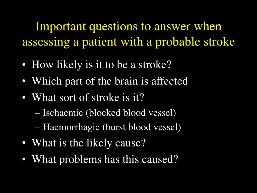 Important questions to answer when assessing a patient with a probable stroke