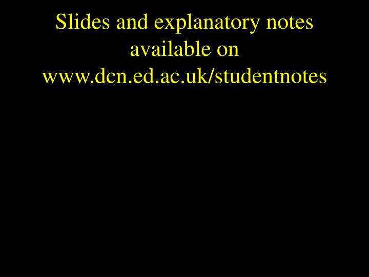 Slides and explanatory notes available on www dcn ed ac uk studentnotes