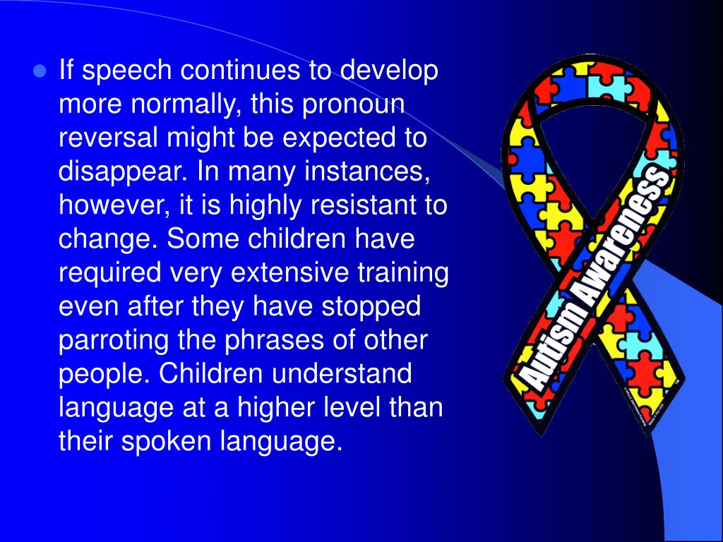 If speech continues to develop more normally, this pronoun reversal might be expected to disappear. In many instances, however, it is highly resistant to change. Some children have required very extensive training even after they have stopped parroting the phrases of other people. Children understand language at a higher level than their spoken language.