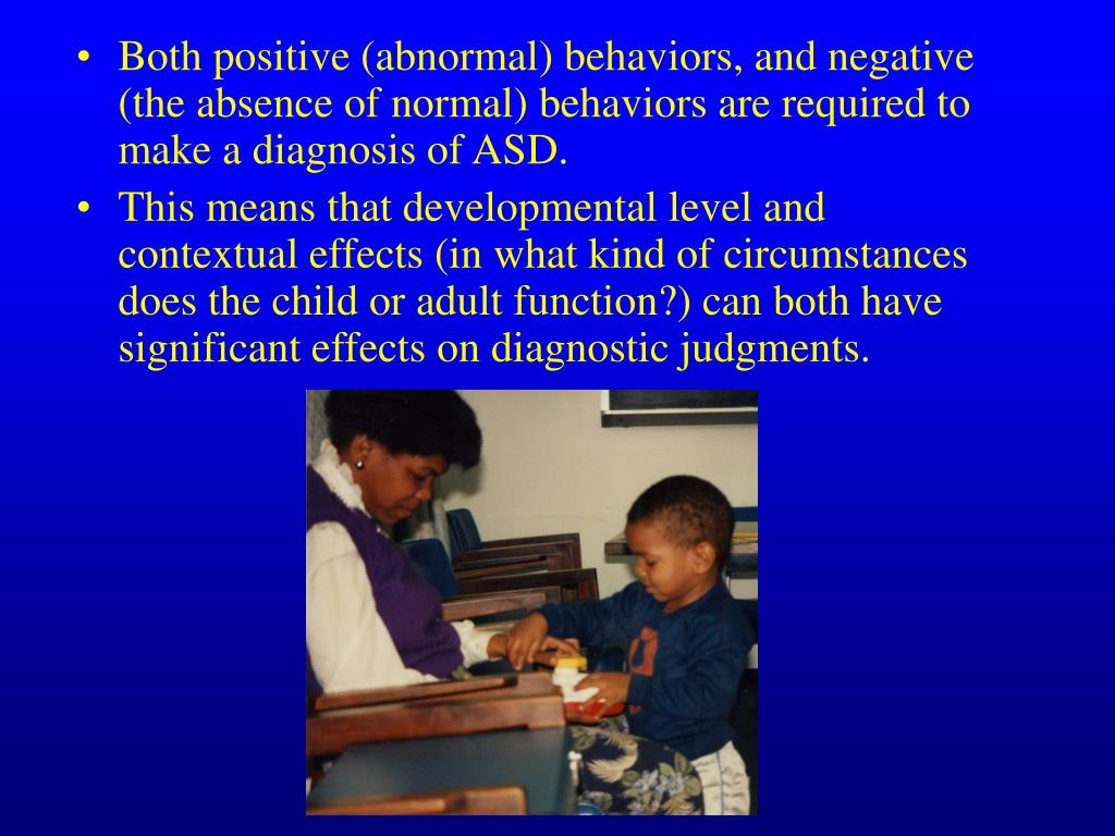 Both positive (abnormal) behaviors, and negative (the absence of normal) behaviors are required to make a diagnosis of ASD.
