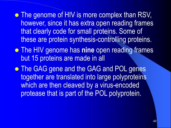The genome of HIV is more complex than RSV, however, since it has extra open reading frames that clearly code for small proteins. Some of these are protein synthesis-controlling proteins.