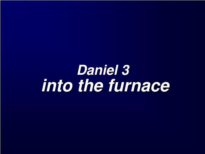 Daniel 3 into the furnace