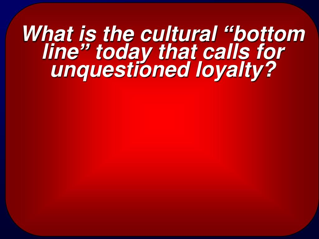 "What is the cultural ""bottom line"" today that calls for unquestioned loyalty?"