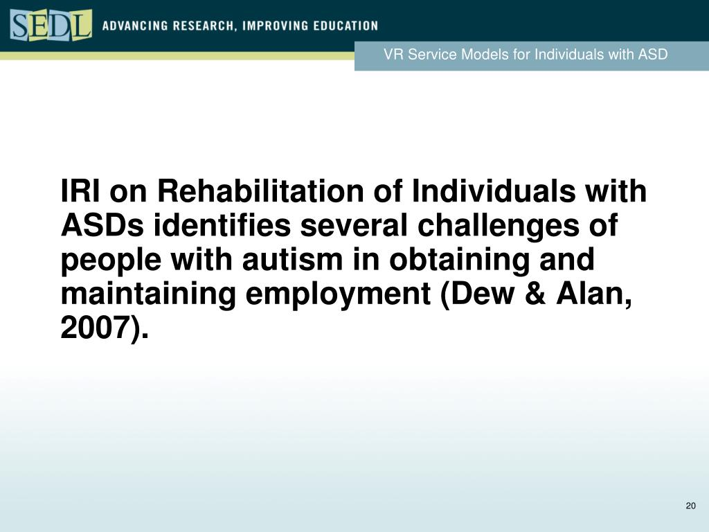 IRI on Rehabilitation of Individuals with ASDs identifies several challenges of people with autism in obtaining and maintaining employment (Dew & Alan, 2007).