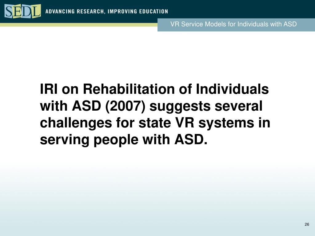 IRI on Rehabilitation of Individuals with ASD (2007) suggests several challenges for state VR systems in serving people with ASD.