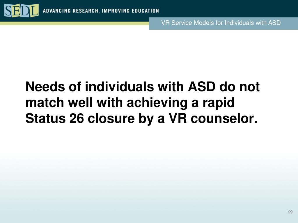 Needs of individuals with ASD do not match well with achieving a rapid Status 26 closure by a VR counselor.