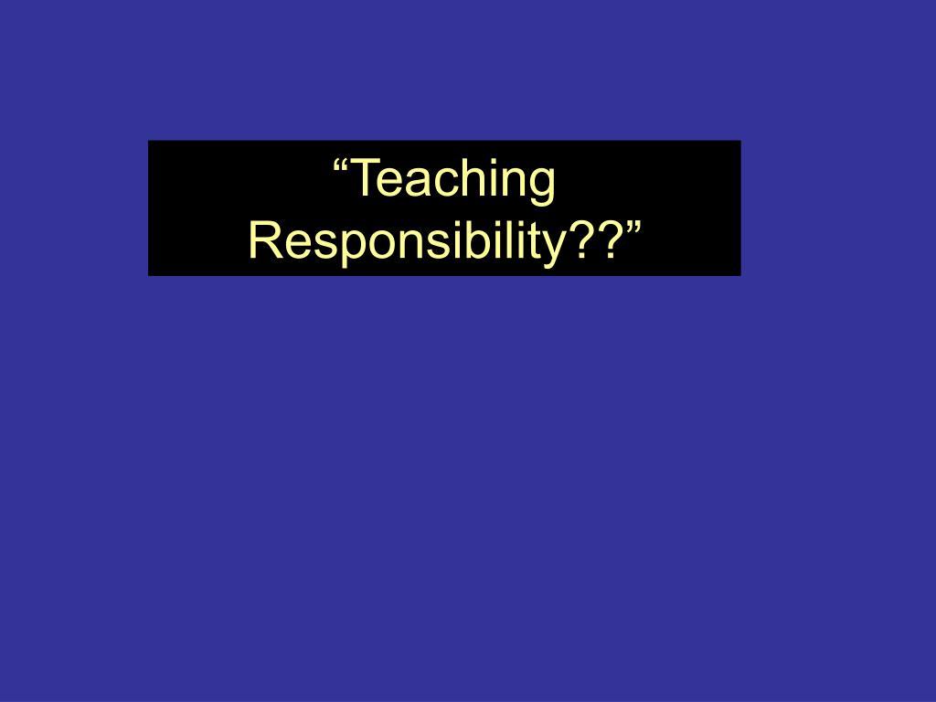 """Teaching Responsibility??"""