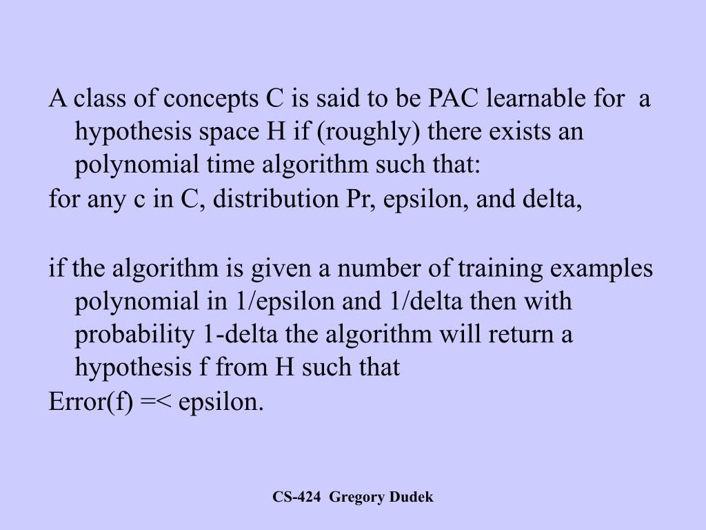 A class of concepts C is said to be PAC learnable for  a hypothesis space H if (roughly) there exists an polynomial time algorithm such that: