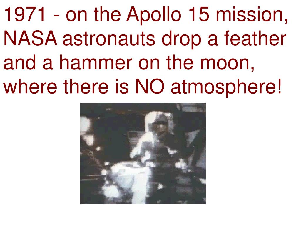1971 - on the Apollo 15 mission, NASA astronauts drop a feather and a hammer on the moon, where there is NO atmosphere!