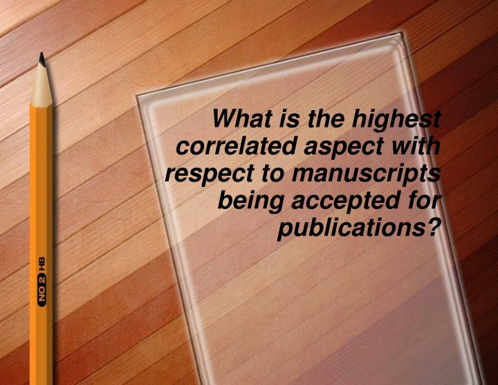 What is the highest correlated aspect with respect to manuscripts being accepted for publications