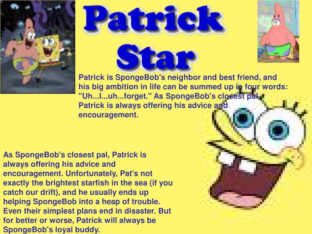"""Patrick is SpongeBob's neighbor and best friend, and his big ambition in life can be summed up in four words: """"Uh...I...uh...forget."""" As SpongeBob's closest pal, Patrick is always offering his advice and encouragement."""