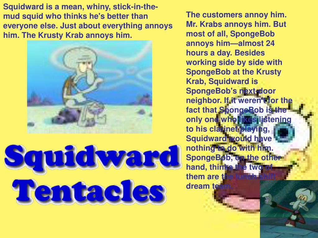 Squidward is a mean, whiny, stick-in-the-mud squid who thinks he's better than everyone else. Just about everything annoys him. The Krusty Krab annoys him.