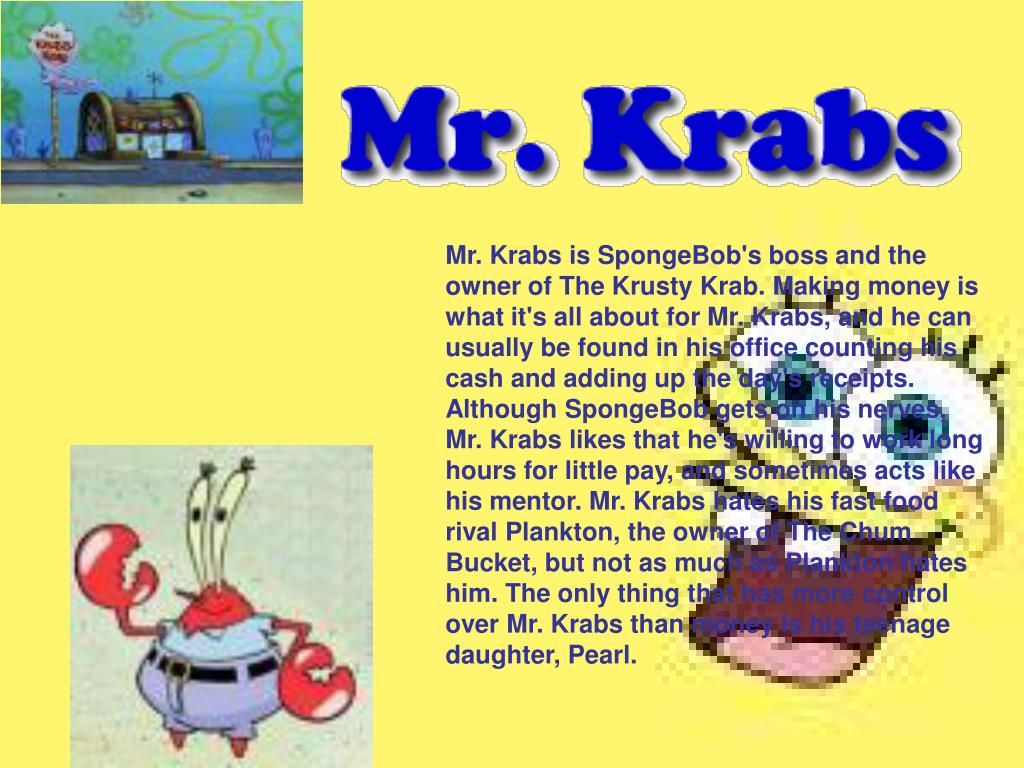 Mr. Krabs is SpongeBob's boss and the owner of The Krusty Krab. Making money is what it's all about for Mr. Krabs, and he can usually be found in his office counting his cash and adding up the day's receipts. Although SpongeBob gets on his nerves, Mr. Krabs likes that he's willing to work long hours for little pay, and sometimes acts like his mentor. Mr. Krabs hates his fast food rival Plankton, the owner of The Chum Bucket, but not as much as Plankton hates him. The only thing that has more control over Mr. Krabs than money is his teenage daughter, Pearl.
