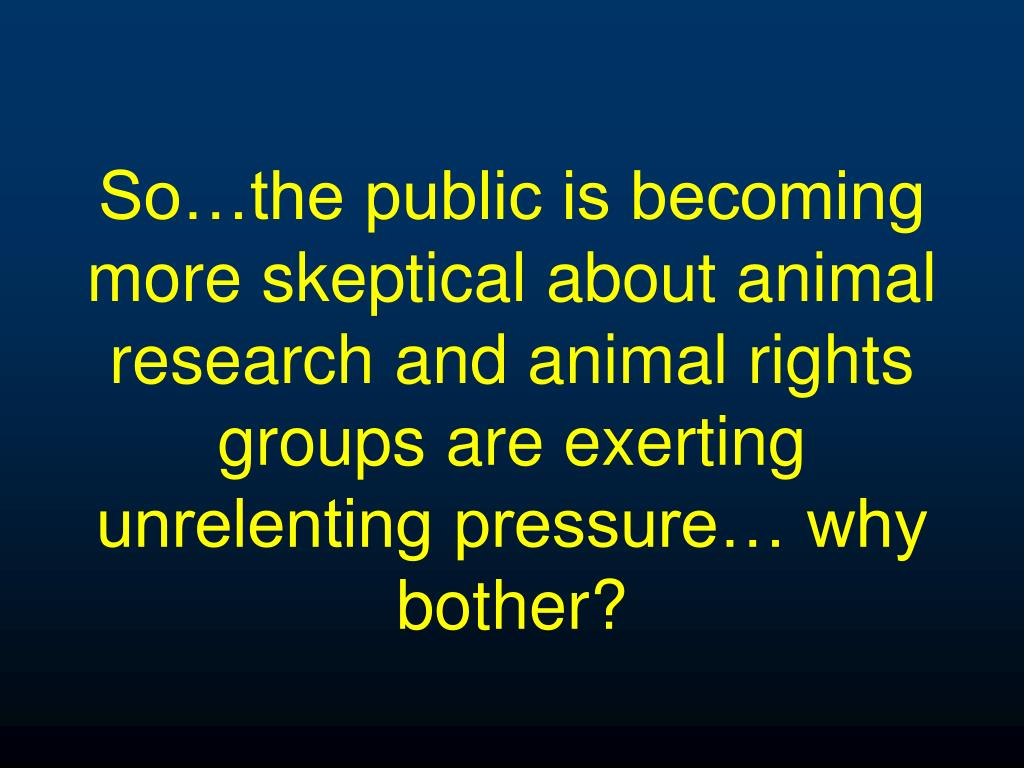 So…the public is becoming more skeptical about animal research and animal rights groups are exerting unrelenting pressure… why bother?