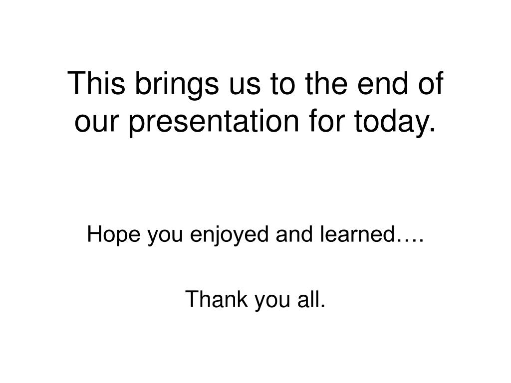 This brings us to the end of our presentation for today.